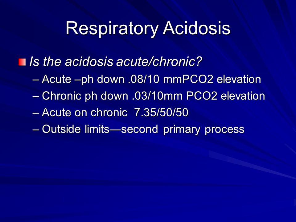 Respiratory Acidosis Is the acidosis acute/chronic? –Acute –ph down.08/10 mmPCO2 elevation –Chronic ph down.03/10mm PCO2 elevation –Acute on chronic 7