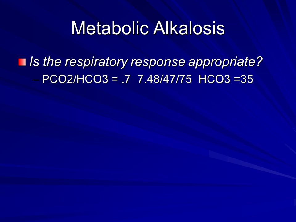 Metabolic Alkalosis Is the respiratory response appropriate –PCO2/HCO3 =.7 7.48/47/75 HCO3 =35