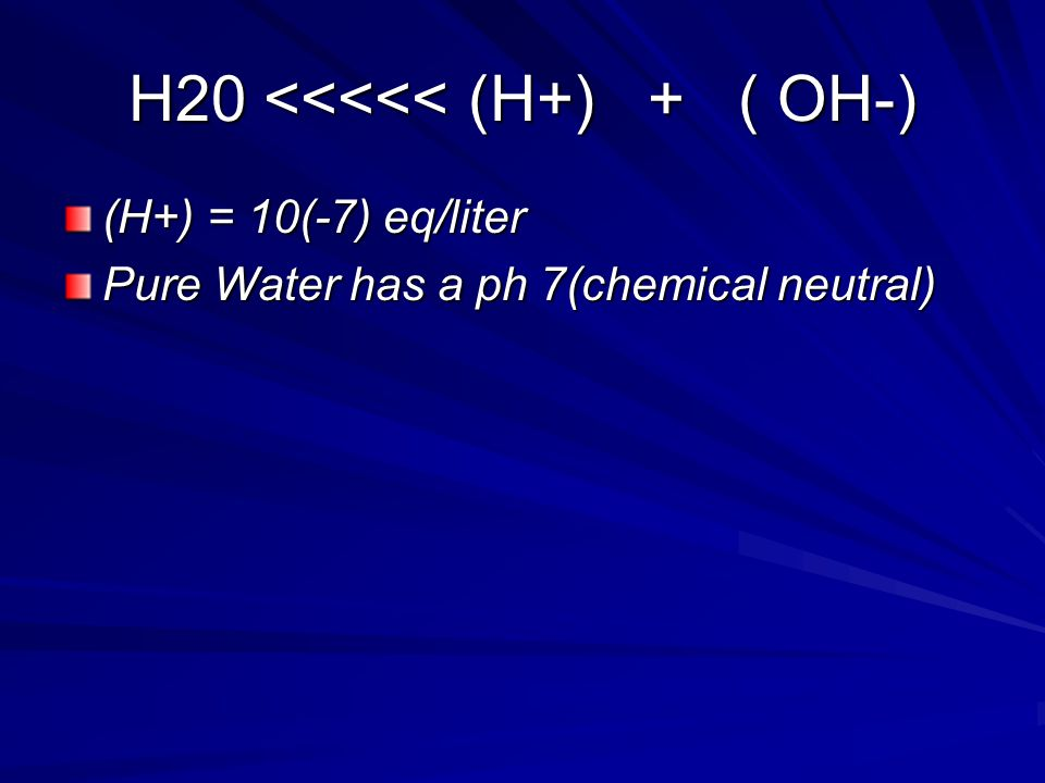 H20 <<<<< (H+) + ( OH-) (H+) = 10(-7) eq/liter Pure Water has a ph 7(chemical neutral)
