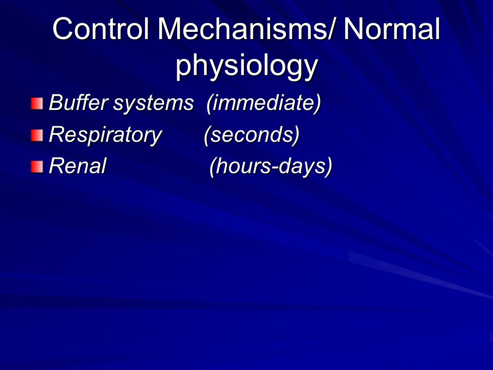 Control Mechanisms/ Normal physiology Buffer systems (immediate) Respiratory (seconds) Renal (hours-days)