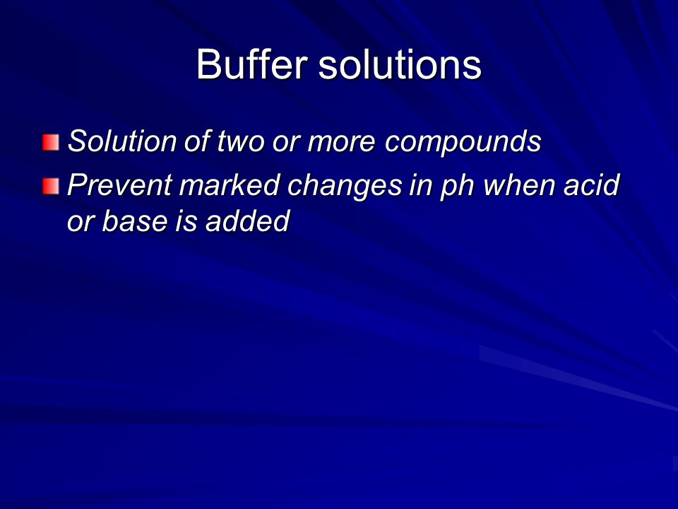 Buffer solutions Solution of two or more compounds Prevent marked changes in ph when acid or base is added