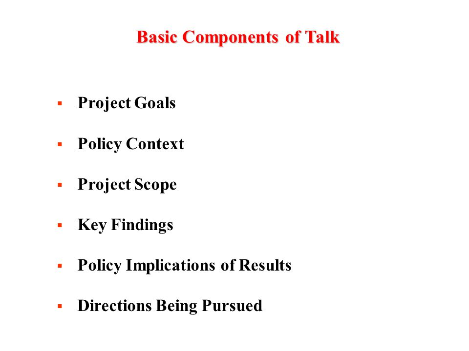 BasicComponentsofTalk Basic Components of Talk  Project Goals  Policy Context  Project Scope  Key Findings  Policy Implications of Results  Directions Being Pursued