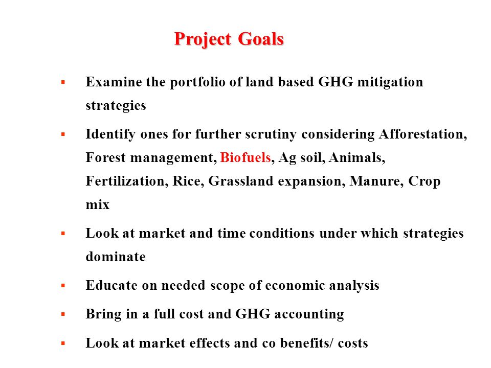ProjectGoals Project Goals  Examine the portfolio of land based GHG mitigation strategies  Identify ones for further scrutiny considering Afforestation, Forest management, Biofuels, Ag soil, Animals, Fertilization, Rice, Grassland expansion, Manure, Crop mix  Look at market and time conditions under which strategies dominate  Educate on needed scope of economic analysis  Bring in a full cost and GHG accounting  Look at market effects and co benefits/ costs