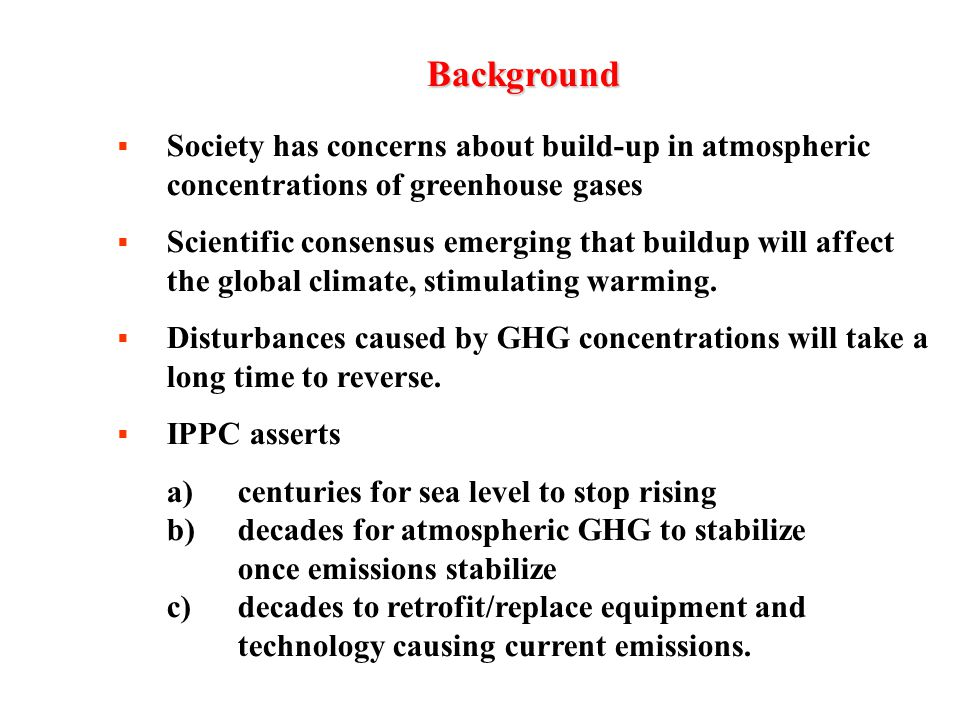 Background  Society has concerns about build-up in atmospheric concentrations of greenhouse gases  Scientific consensus emerging that buildup will affect the global climate, stimulating warming.