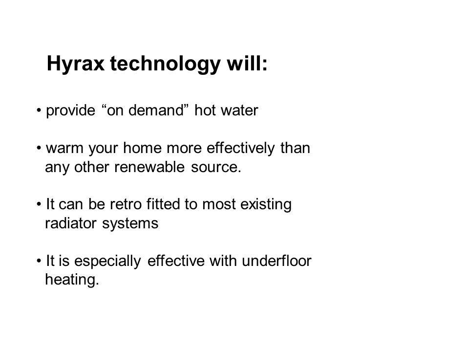 Hyrax technology will: provide on demand hot water warm your home more effectively than any other renewable source.