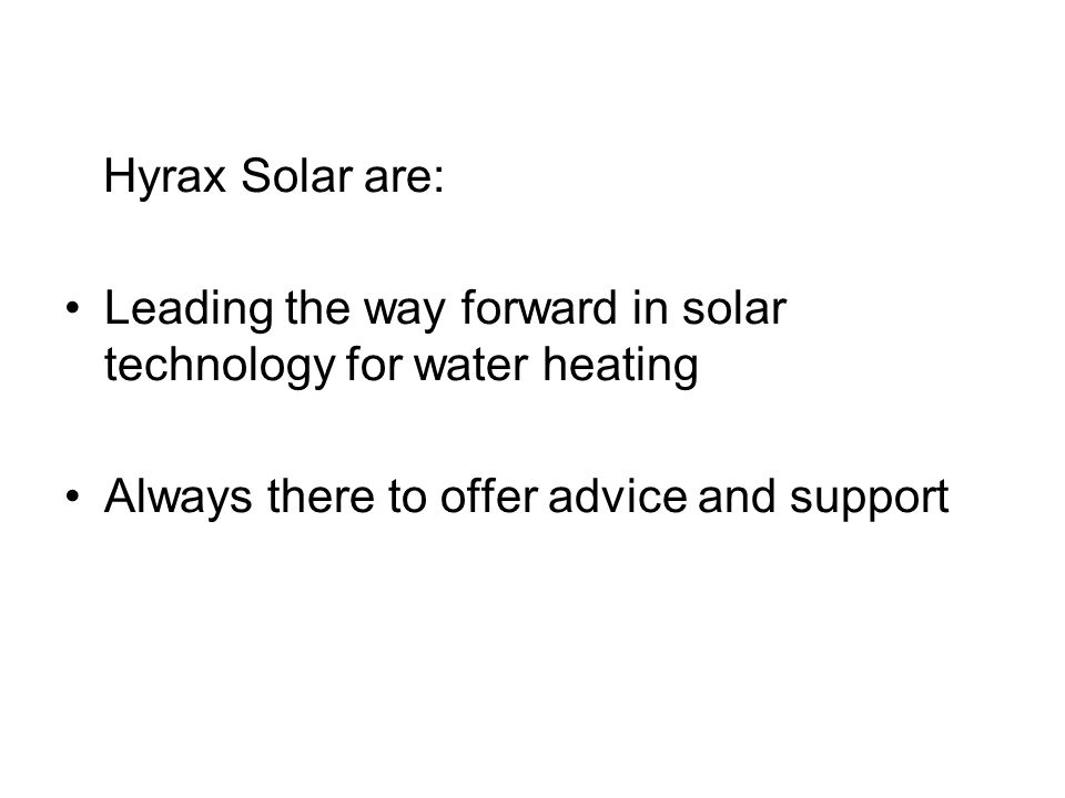 Hyrax Solar are: Leading the way forward in solar technology for water heating Always there to offer advice and support