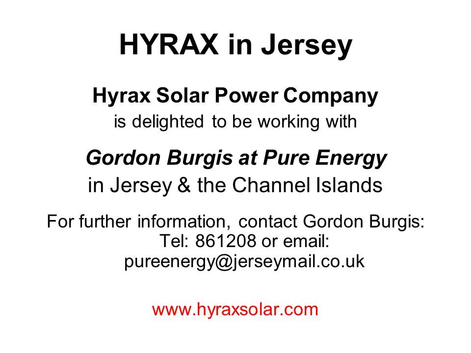 HYRAX in Jersey Hyrax Solar Power Company is delighted to be working with Gordon Burgis at Pure Energy in Jersey & the Channel Islands For further information, contact Gordon Burgis: Tel: 861208 or email: pureenergy@jerseymail.co.uk www.hyraxsolar.com
