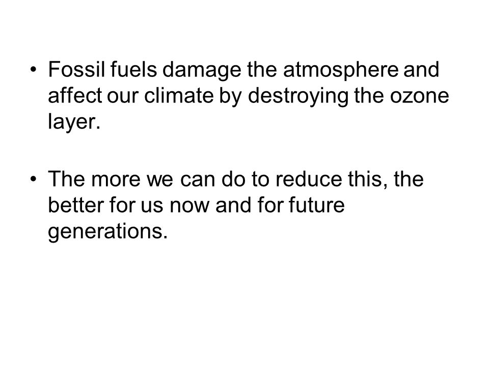 Fossil fuels damage the atmosphere and affect our climate by destroying the ozone layer. The more we can do to reduce this, the better for us now and