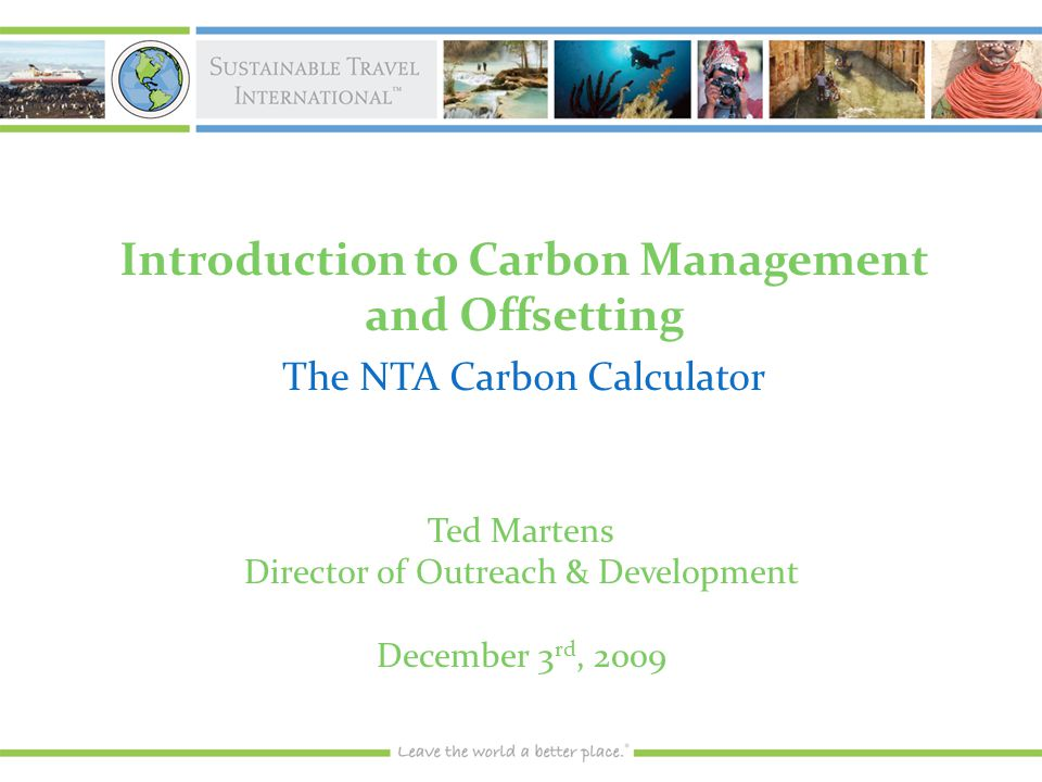 Introduction to Carbon Management and Offsetting The NTA Carbon Calculator Ted Martens Director of Outreach & Development December 3 rd, 2009