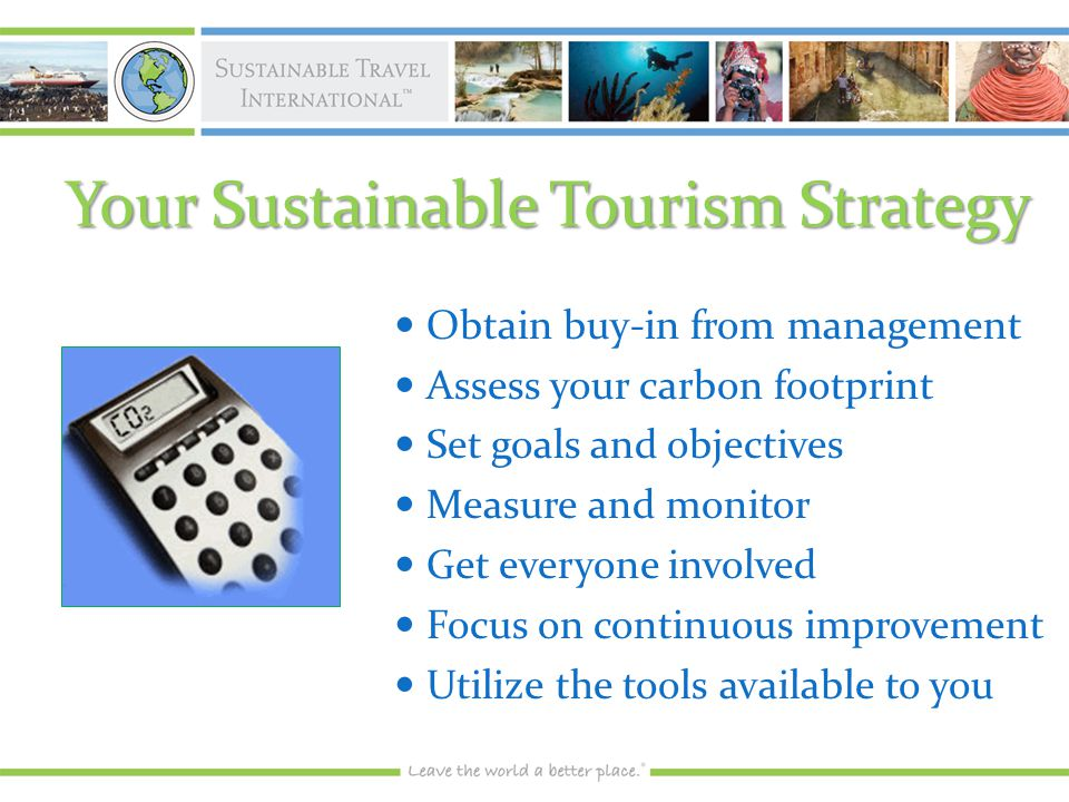 Your Sustainable Tourism Strategy Obtain buy-in from management Obtain buy-in from management Assess your carbon footprint Assess your carbon footprint Set goals and objectives Set goals and objectives Measure and monitor Measure and monitor Get everyone involved Get everyone involved Focus on continuous improvement Focus on continuous improvement Utilize the tools available to you Utilize the tools available to you