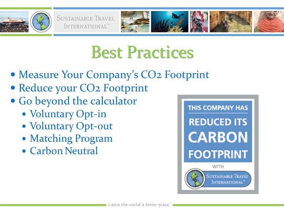 Best Practices Measure Your Company's CO2 Footprint Measure Your Company's CO2 Footprint Reduce your CO2 Footprint Reduce your CO2 Footprint Go beyond the calculator Go beyond the calculator Voluntary Opt-in Voluntary Opt-in Voluntary Opt-out Voluntary Opt-out Matching Program Matching Program Carbon Neutral Carbon Neutral