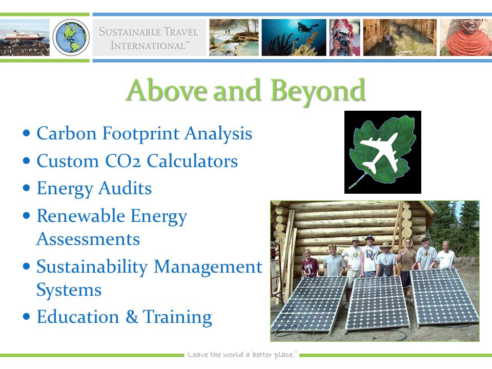 Above and Beyond Carbon Footprint Analysis Carbon Footprint Analysis Custom CO2 Calculators Custom CO2 Calculators Energy Audits Energy Audits Renewable Energy Assessments Renewable Energy Assessments Sustainability Management Systems Sustainability Management Systems Education & Training Education & Training
