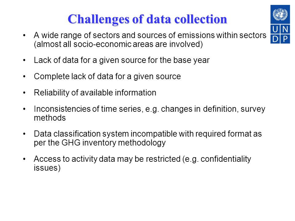 Challenges of data collection A wide range of sectors and sources of emissions within sectors (almost all socio-economic areas are involved) Lack of data for a given source for the base year Complete lack of data for a given source Reliability of available information Inconsistencies of time series, e.g.