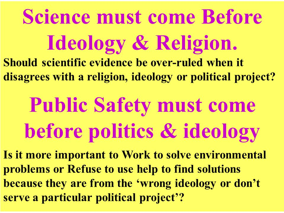Science must come Before Ideology & Religion. Should scientific evidence be over-ruled when it disagrees with a religion, ideology or political projec