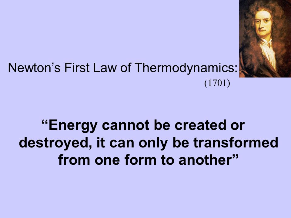 """Newton's First Law of Thermodynamics: """"Energy cannot be created or destroyed, it can only be transformed from one form to another"""" (1701)"""