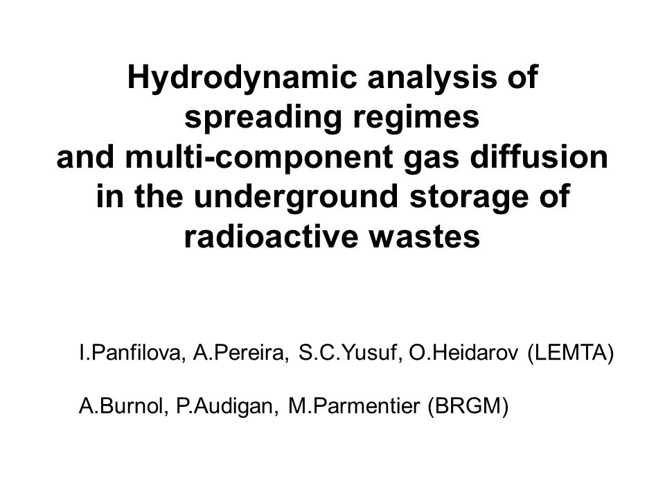 Hydrodynamic analysis of spreading regimes and multi-component gas diffusion in the underground storage of radioactive wastes I.Panfilova, A.Pereira, S.C.Yusuf, O.Heidarov (LEMTA) A.Burnol, P.Audigan, M.Parmentier (BRGM)