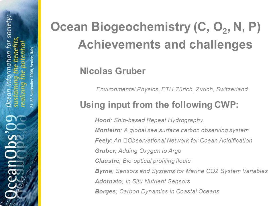 Ocean Biogeochemistry (C, O 2, N, P) Achievements and challenges Nicolas Gruber Environmental Physics, ETH Zürich, Zurich, Switzerland.