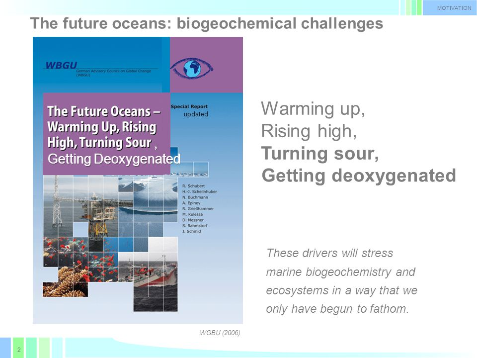 2 The future oceans: biogeochemical challenges MOTIVATION Warming up, Rising high, Turning sour WGBU (2006), Getting deoxygenated updated These drivers will stress marine biogeochemistry and ecosystems in a way that we only have begun to fathom.