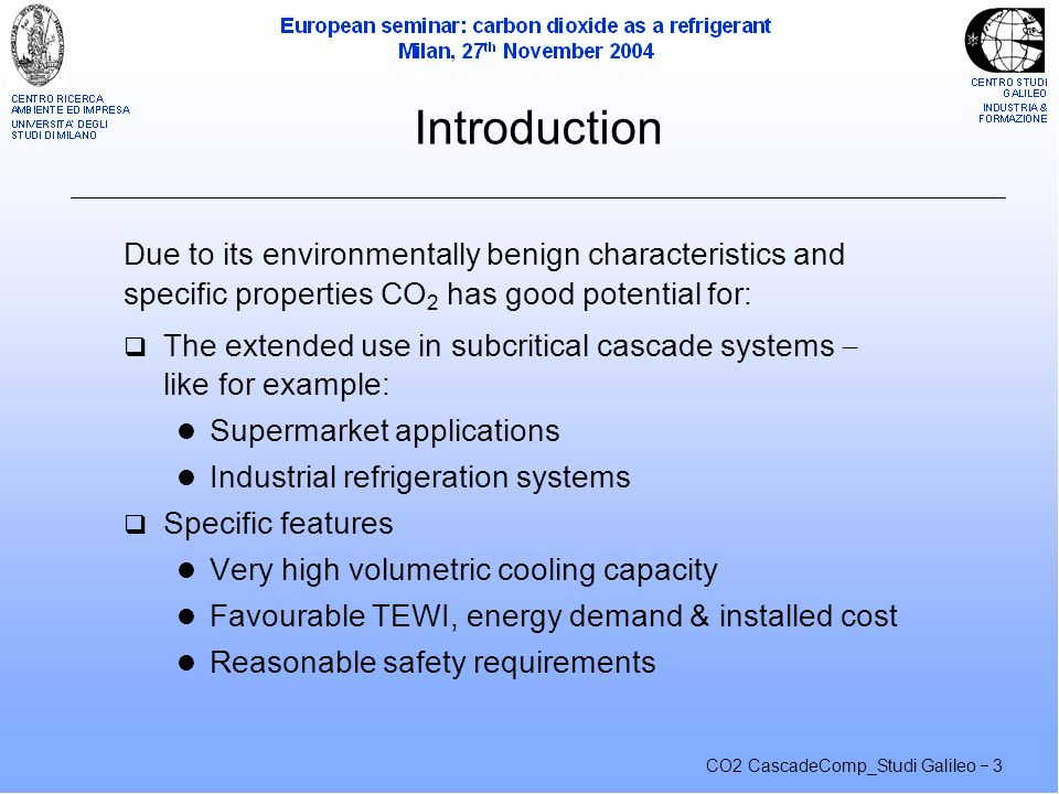 CO2 CascadeComp_Studi Galileo  3 Introduction Due to its environmentally benign characteristics and specific properties CO 2 has good potential for:  The extended use in subcritical cascade systems  like for example: Supermarket applications Industrial refrigeration systems  Specific features Very high volumetric cooling capacity Favourable TEWI, energy demand & installed cost Reasonable safety requirements