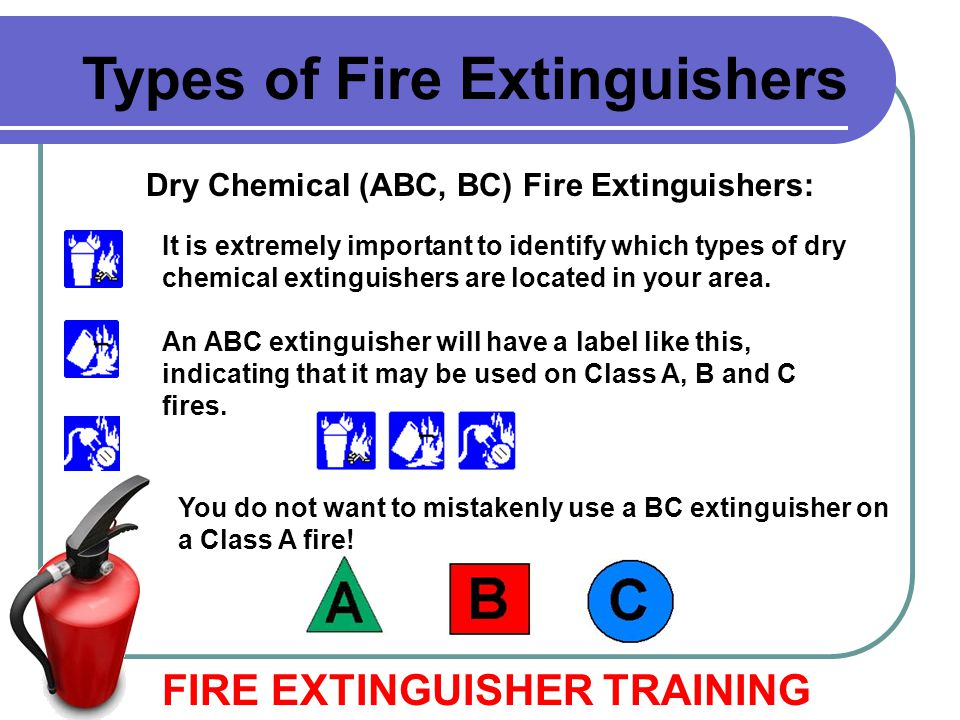 Dry Chemical (ABC, BC) Fire Extinguishers: FIRE EXTINGUISHER TRAINING Types of Fire Extinguishers It is extremely important to identify which types of