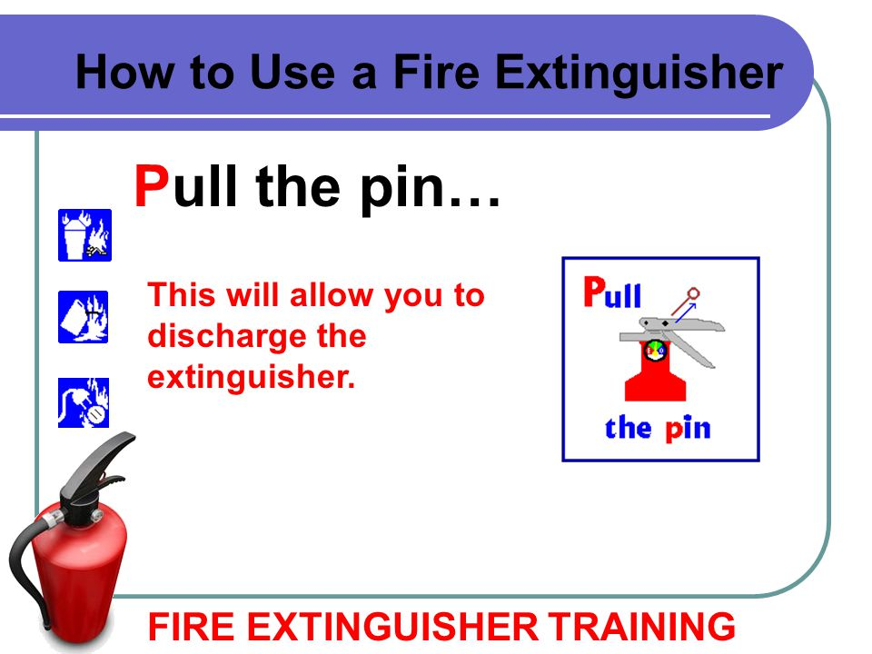 Pull the pin… FIRE EXTINGUISHER TRAINING How to Use a Fire Extinguisher This will allow you to discharge the extinguisher.