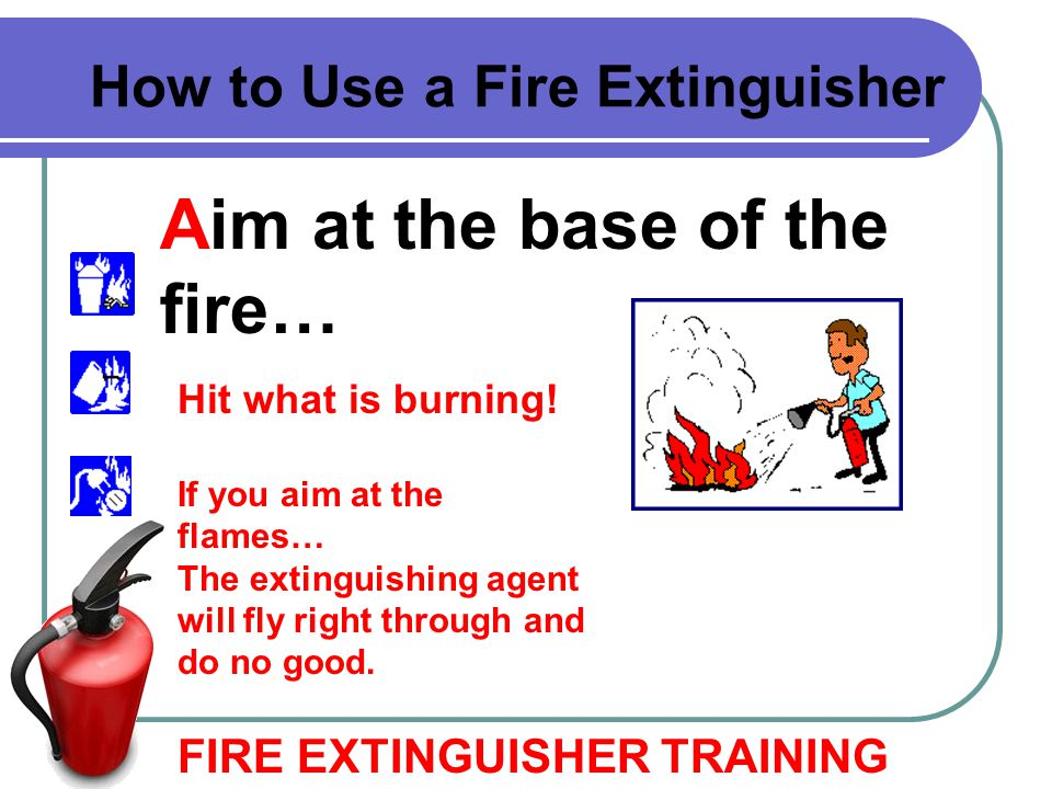 Aim at the base of the fire… FIRE EXTINGUISHER TRAINING How to Use a Fire Extinguisher Hit what is burning! If you aim at the flames… The extinguishin