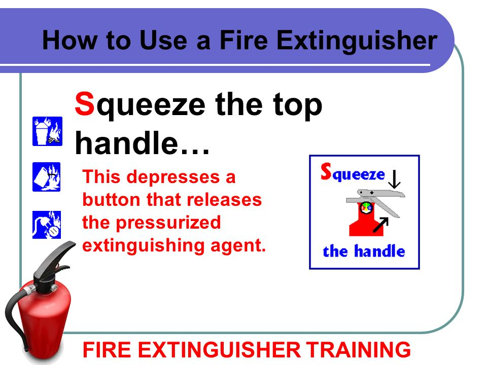 Squeeze the top handle… FIRE EXTINGUISHER TRAINING How to Use a Fire Extinguisher This depresses a button that releases the pressurized extinguishing