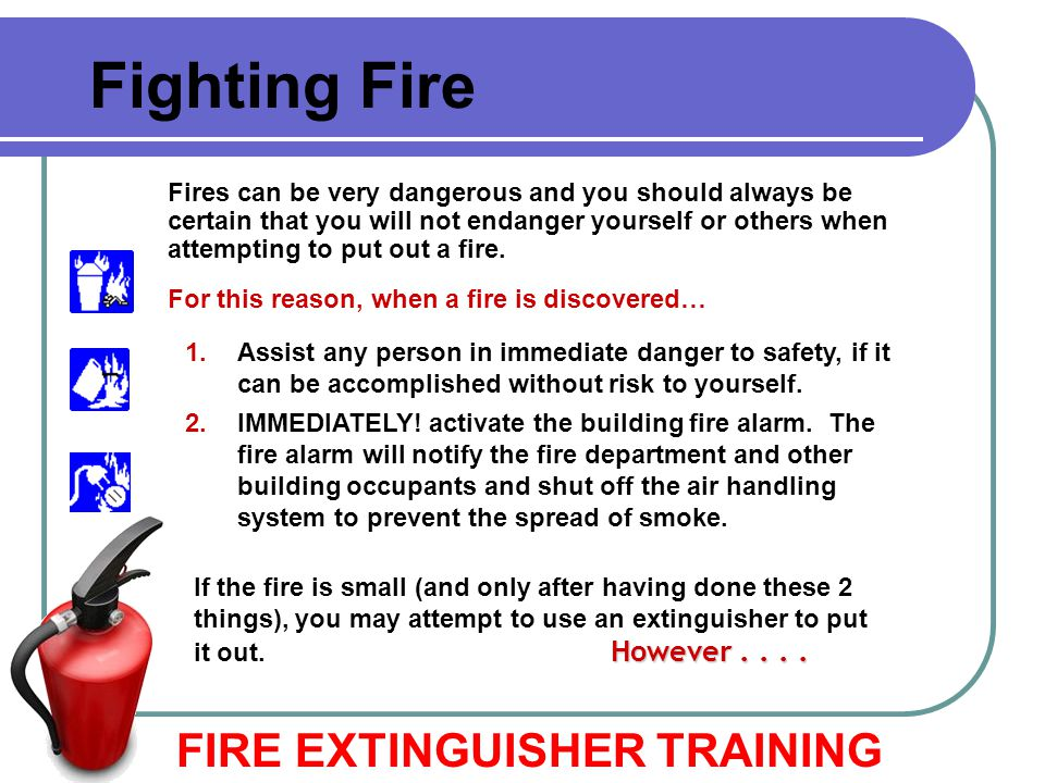 FIRE EXTINGUISHER TRAINING Fighting Fire Fires can be very dangerous and you should always be certain that you will not endanger yourself or others wh