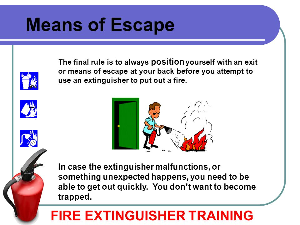 FIRE EXTINGUISHER TRAINING Means of Escape The final rule is to always position yourself with an exit or means of escape at your back before you attem