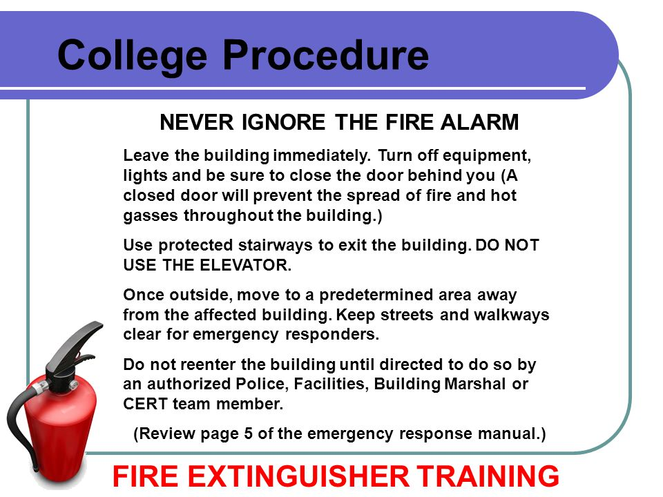 College Procedure NEVER IGNORE THE FIRE ALARM Leave the building immediately. Turn off equipment, lights and be sure to close the door behind you (A c