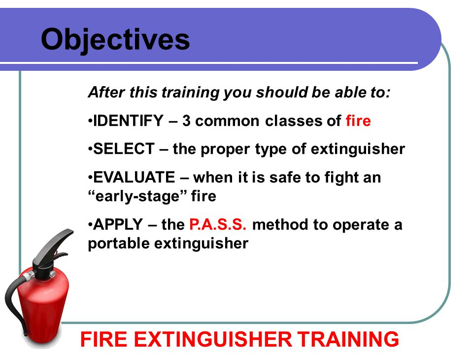 Aim at the base of the fire… FIRE EXTINGUISHER TRAINING How to Use a Fire Extinguisher Hit what is burning.