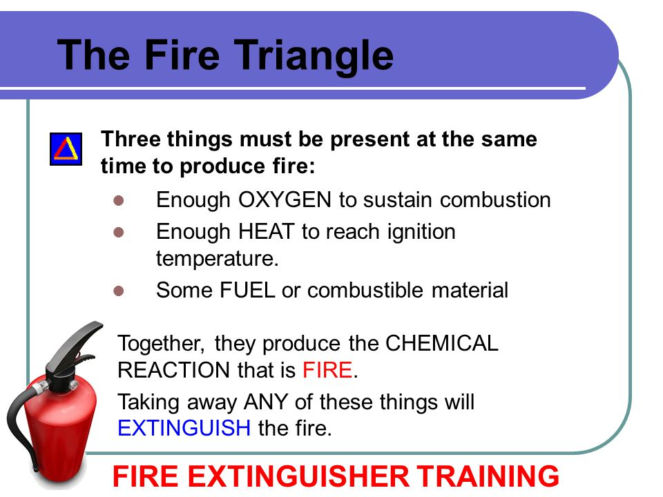 Three things must be present at the same time to produce fire: Enough OXYGEN to sustain combustion Enough HEAT to reach ignition temperature. Some FUE