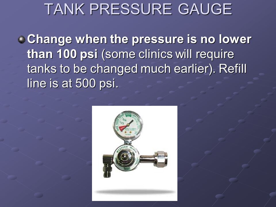 TANK PRESSURE GAUGE Change when the pressure is no lower than 100 psi (some clinics will require tanks to be changed much earlier).