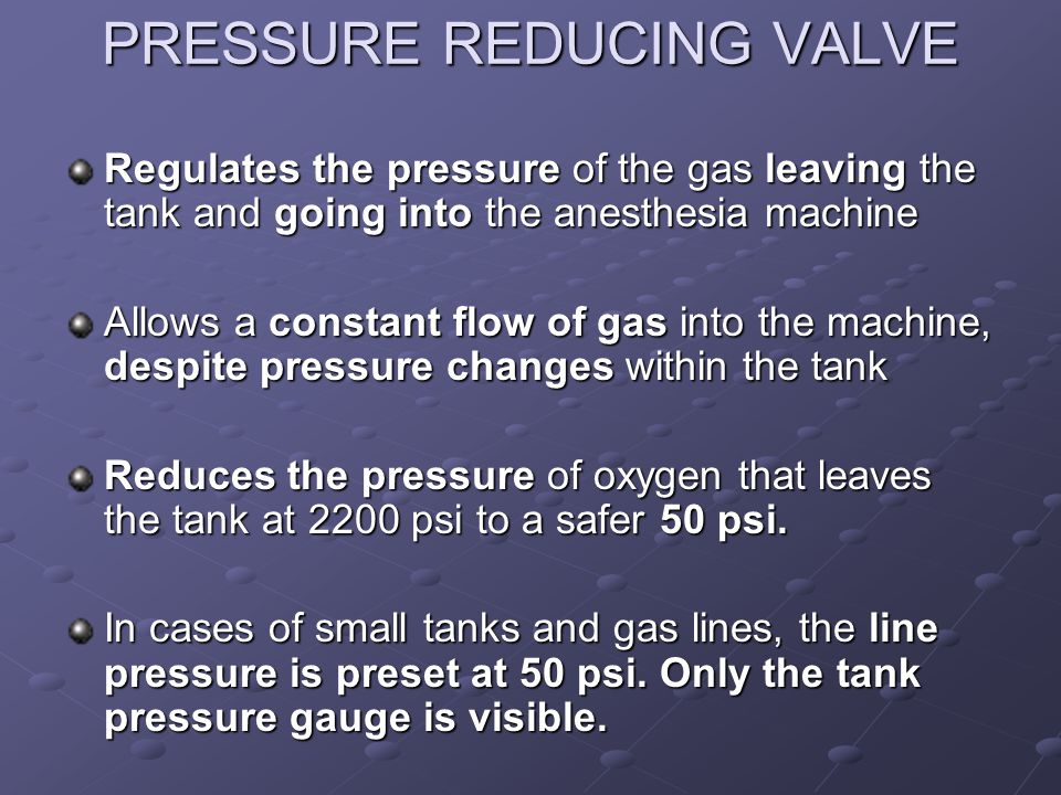 PRESSURE REDUCING VALVE Regulates the pressure of the gas leaving the tank and going into the anesthesia machine Allows a constant flow of gas into th
