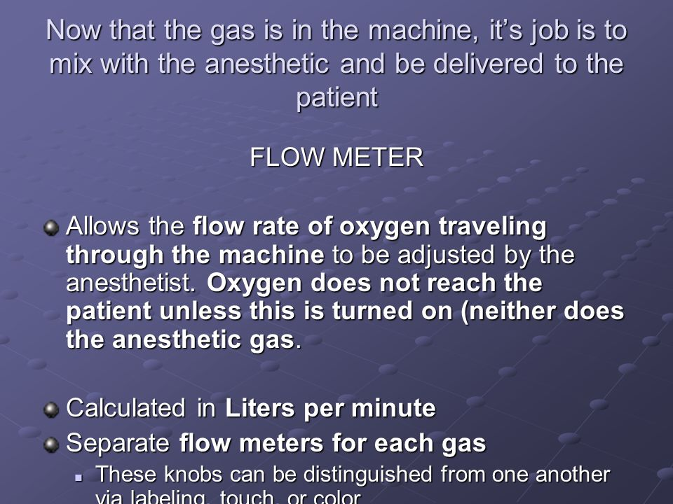 Now that the gas is in the machine, it's job is to mix with the anesthetic and be delivered to the patient FLOW METER Allows the flow rate of oxygen traveling through the machine to be adjusted by the anesthetist.