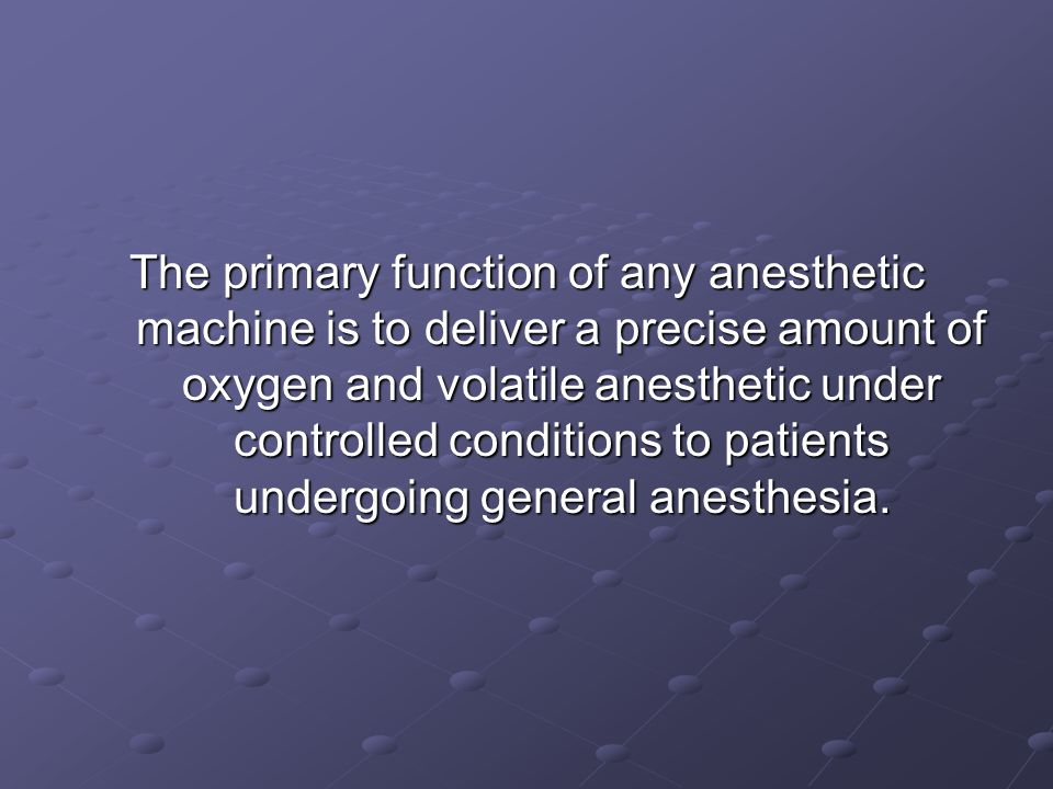 The primary function of any anesthetic machine is to deliver a precise amount of oxygen and volatile anesthetic under controlled conditions to patients undergoing general anesthesia.