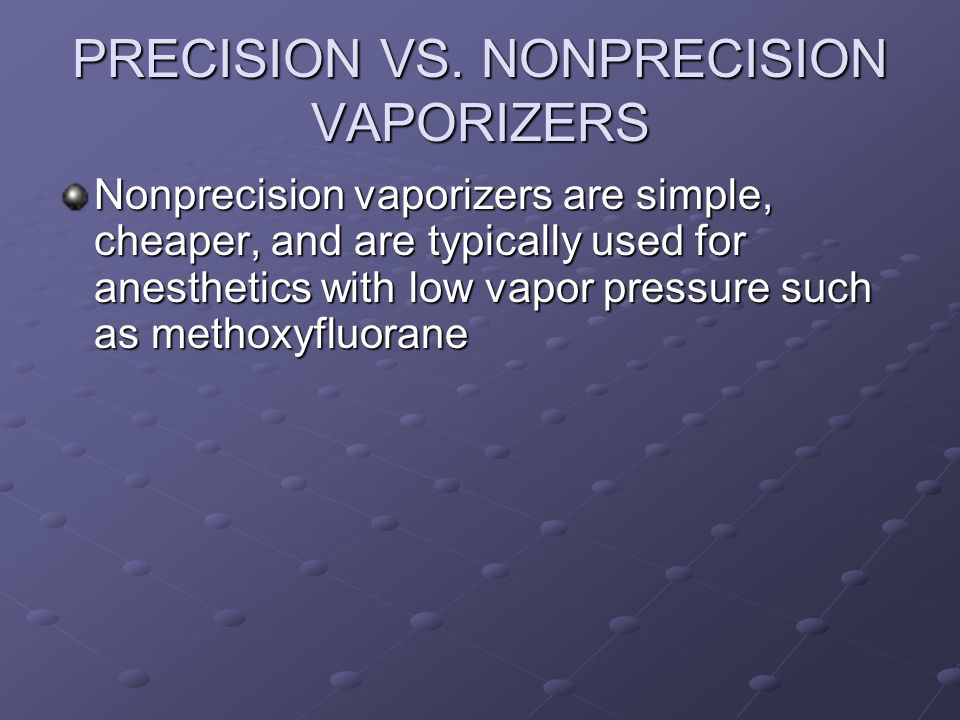 PRECISION VS. NONPRECISION VAPORIZERS Nonprecision vaporizers are simple, cheaper, and are typically used for anesthetics with low vapor pressure such