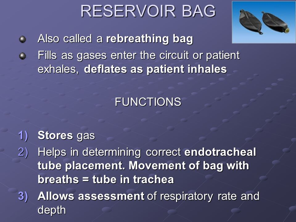 RESERVOIR BAG Also called a rebreathing bag Fills as gases enter the circuit or patient exhales, deflates as patient inhales FUNCTIONS 1)Stores gas 2)