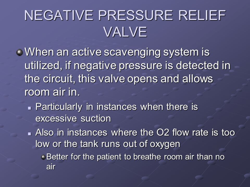 NEGATIVE PRESSURE RELIEF VALVE When an active scavenging system is utilized, if negative pressure is detected in the circuit, this valve opens and allows room air in.