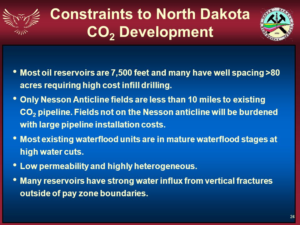 24 Constraints to North Dakota CO 2 Development Most oil reservoirs are 7,500 feet and many have well spacing >80 acres requiring high cost infill dri