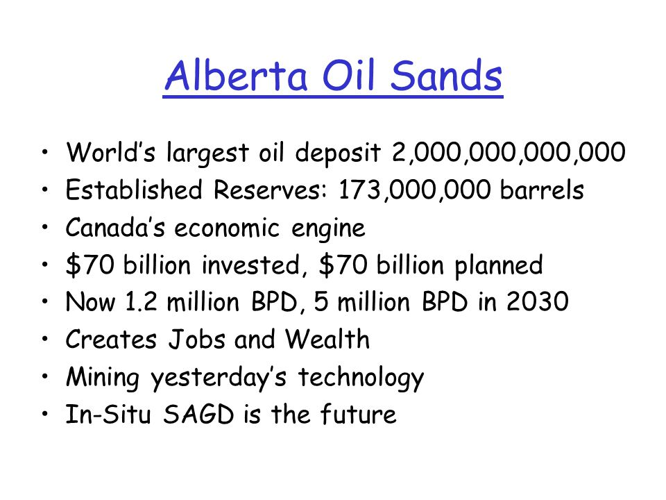 Alberta Oil Sands World's largest oil deposit 2,000,000,000,000 Established Reserves: 173,000,000 barrels Canada's economic engine $70 billion invested, $70 billion planned Now 1.2 million BPD, 5 million BPD in 2030 Creates Jobs and Wealth Mining yesterday's technology In-Situ SAGD is the future
