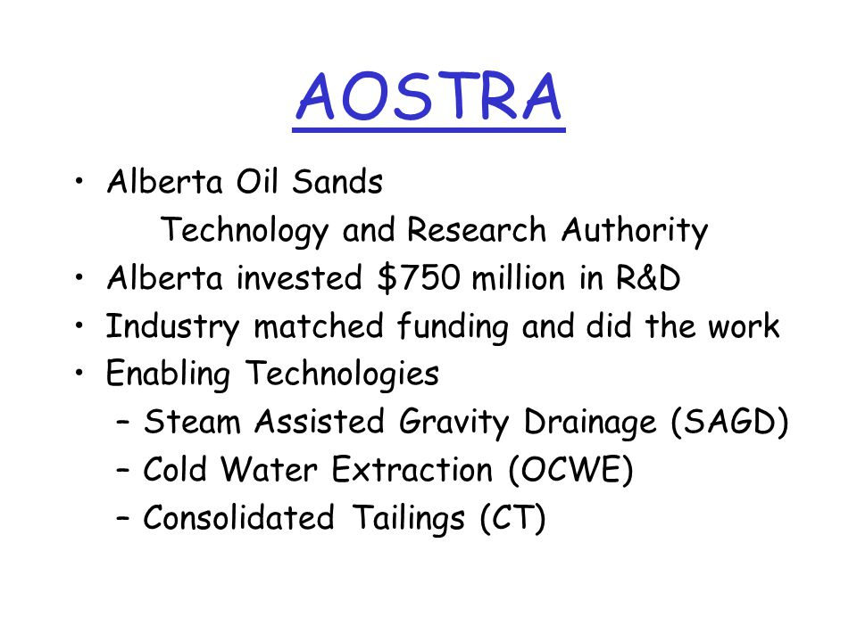AOSTRA Alberta Oil Sands Technology and Research Authority Alberta invested $750 million in R&D Industry matched funding and did the work Enabling Technologies –Steam Assisted Gravity Drainage (SAGD) –Cold Water Extraction (OCWE) –Consolidated Tailings (CT)