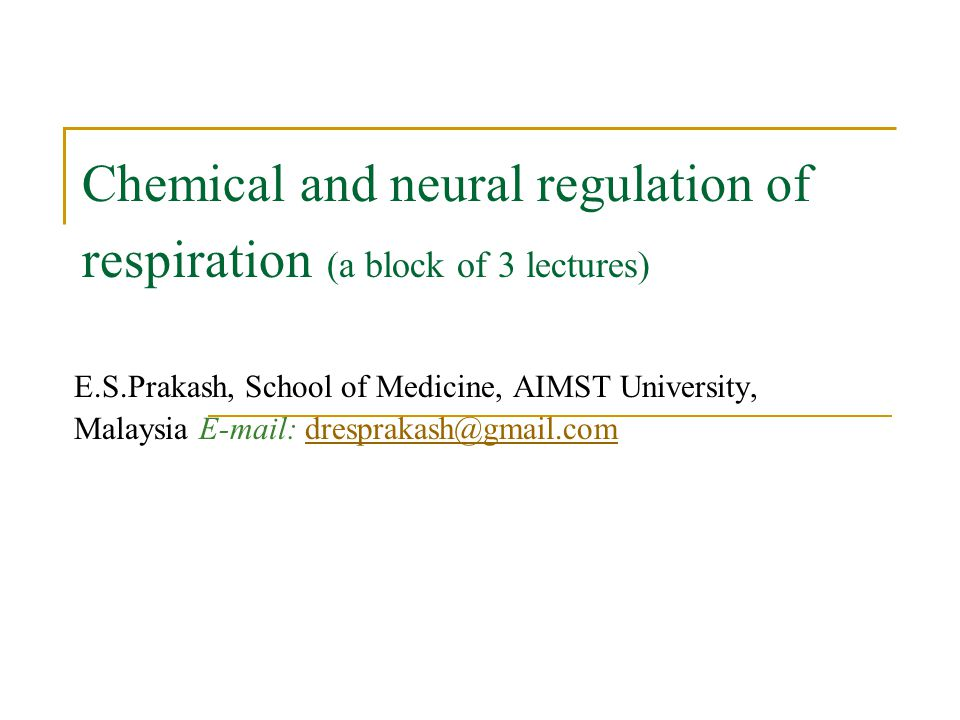 Chemical and neural regulation of respiration (a block of 3 lectures) E.S.Prakash, School of Medicine, AIMST University, Malaysia E-mail: dresprakash@