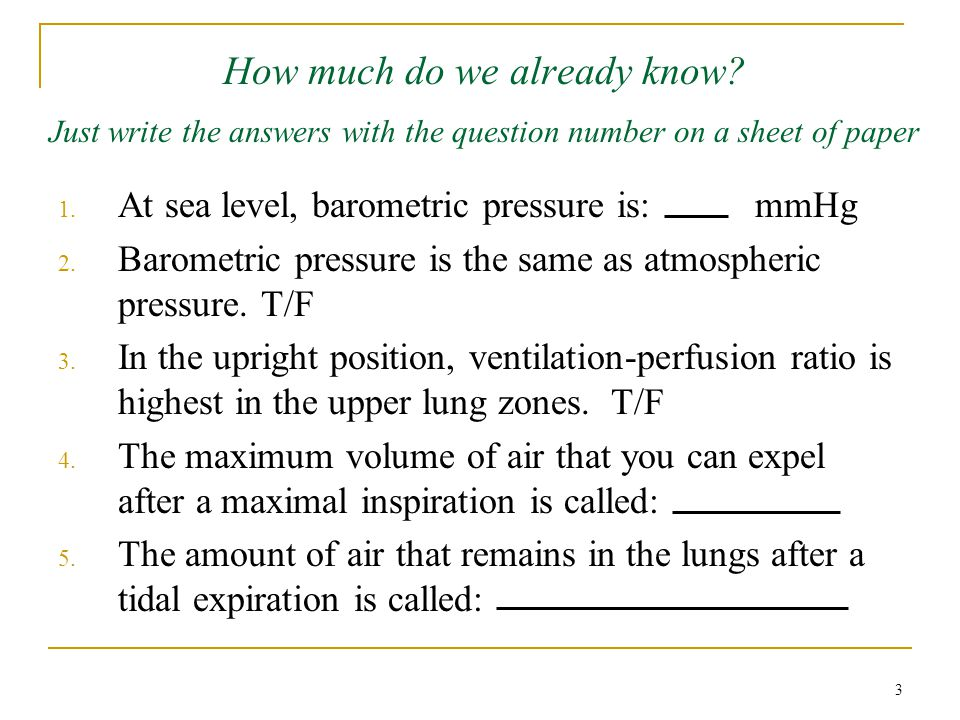 How much do we already know? Just write the answers with the question number on a sheet of paper 1. At sea level, barometric pressure is: mmHg 2. Baro