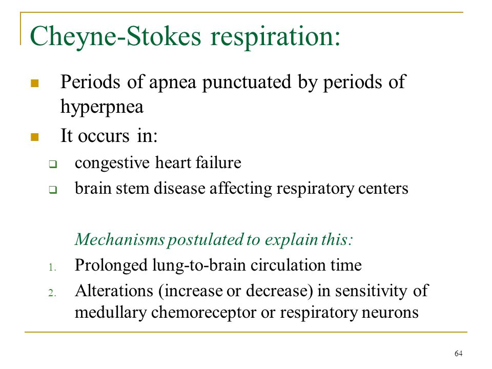 Cheyne-Stokes respiration: Periods of apnea punctuated by periods of hyperpnea It occurs in:  congestive heart failure  brain stem disease affecting