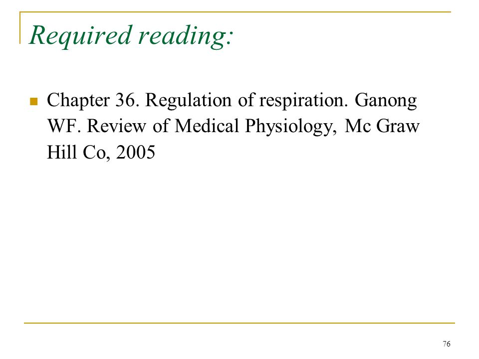 Required reading: Chapter 36. Regulation of respiration. Ganong WF. Review of Medical Physiology, Mc Graw Hill Co, 2005 76