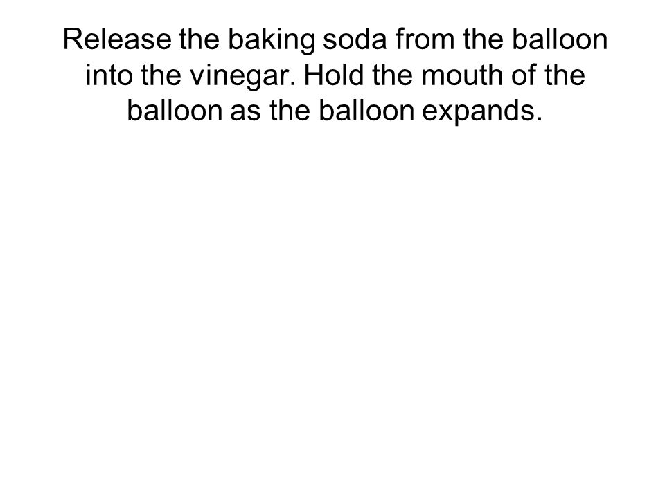 Release the baking soda from the balloon into the vinegar.