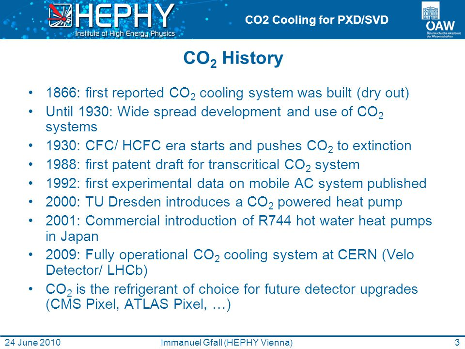 CO2 Cooling for PXD/SVD CO 2 History 1866: first reported CO 2 cooling system was built (dry out) Until 1930: Wide spread development and use of CO 2 systems 1930: CFC/ HCFC era starts and pushes CO 2 to extinction 1988: first patent draft for transcritical CO 2 system 1992: first experimental data on mobile AC system published 2000: TU Dresden introduces a CO 2 powered heat pump 2001: Commercial introduction of R744 hot water heat pumps in Japan 2009: Fully operational CO 2 cooling system at CERN (Velo Detector/ LHCb) CO 2 is the refrigerant of choice for future detector upgrades (CMS Pixel, ATLAS Pixel, …) 24 June 2010Immanuel Gfall (HEPHY Vienna)3