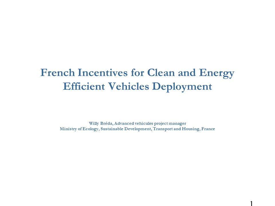 1 French Incentives for Clean and Energy Efficient Vehicles Deployment Willy Bréda, Advanced vehicules project manager Ministry of Ecology, Sustainable Development, Transport and Housing, France