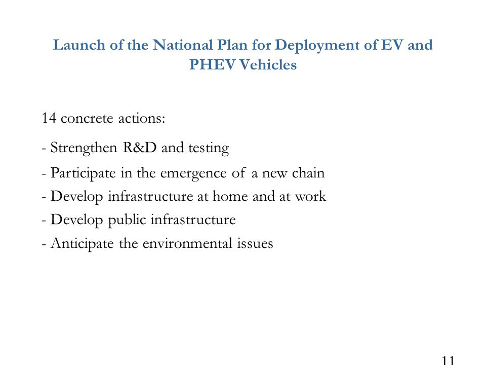 11 Launch of the National Plan for Deployment of EV and PHEV Vehicles 14 concrete actions: - Strengthen R&D and testing - Participate in the emergence of a new chain - Develop infrastructure at home and at work - Develop public infrastructure - Anticipate the environmental issues